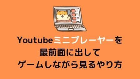 Youtubeのミニプレーヤーを最前面に出してゲームしながら見るやり方