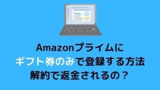Amazonプライムにギフト券のみで登録する方法!解約で返金されるの?