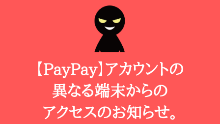 【PayPay】アカウントの異なる端末からのアクセスのお知らせ。はフィッシング詐欺