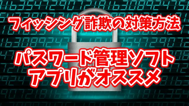 フィッシング詐欺の対策方法にパスワード管理ソフト・アプリがオススメ!